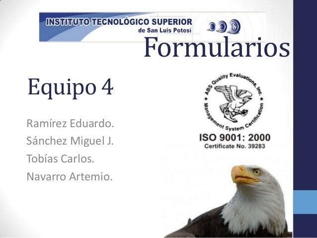 FormulariosEquipo 4Ramírez Eduardo.Sánchez Miguel J.Tobías Carlos.Navarro Artemio.