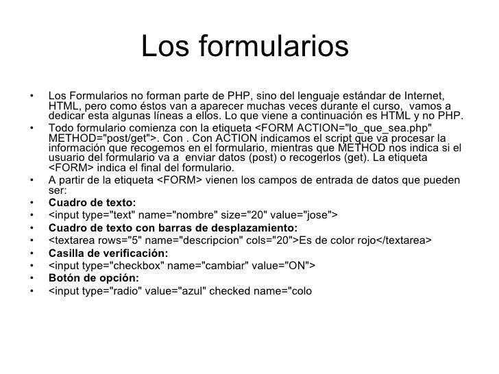 Los formularios  <ul><li>Los Formularios no forman parte de PHP, sino del lenguaje estándar de Internet, HTML, pero como é...