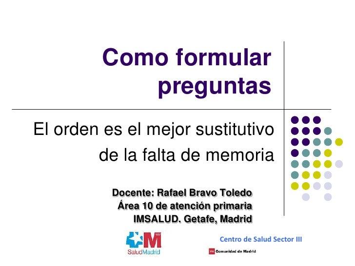 Como formular            preguntasEl orden es el mejor sustitutivo        de la falta de memoria          Docente: Rafael ...
