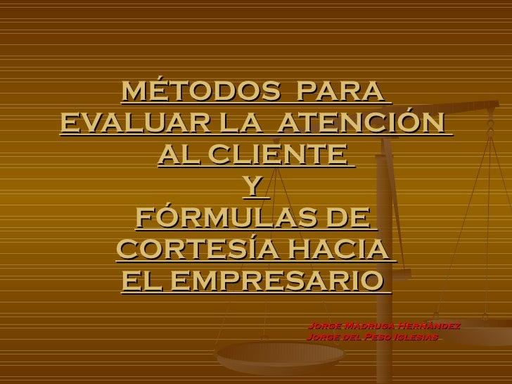 MÉTODOS  PARA  EVALUAR LA  ATENCIÓN  AL CLIENTE  Y  FÓRMULAS DE  CORTESÍA HACIA  EL EMPRESARIO  Jorge Madruga Hernández   ...