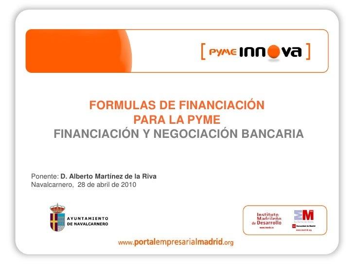 FORMULAS DE FINANCIACIÓN                  PARA LA PYME       FINANCIACIÓN Y NEGOCIACIÓN BANCARIA   Ponente: D. Alberto Mar...