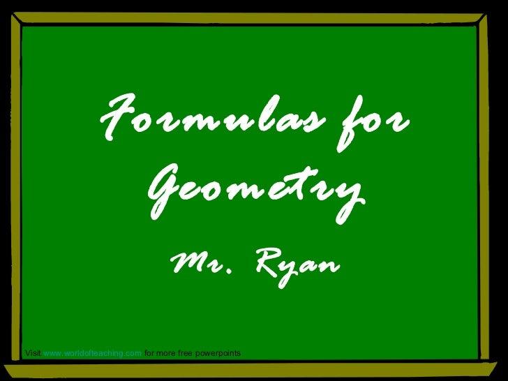 Formulas for Geometry Mr. Ryan Visit  www.worldofteaching.com  for more free powerpoints