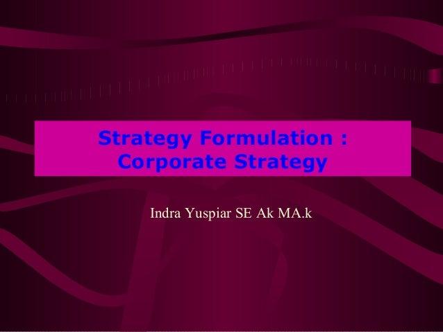 Strategy Formulation :  Corporate Strategy    Indra Yuspiar SE Ak MA.k