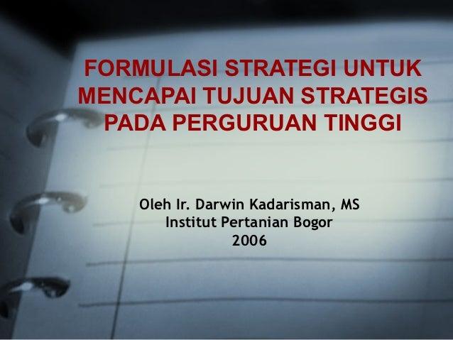 FORMULASI STRATEGI UNTUKMENCAPAI TUJUAN STRATEGIS  PADA PERGURUAN TINGGI    Oleh Ir. Darwin Kadarisman, MS       Institut ...