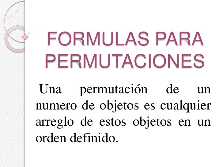 FORMULAS PARA PERMUTACIONES Una permutación de unnumero de objetos es cualquierarreglo de estos objetos en unorden definido.