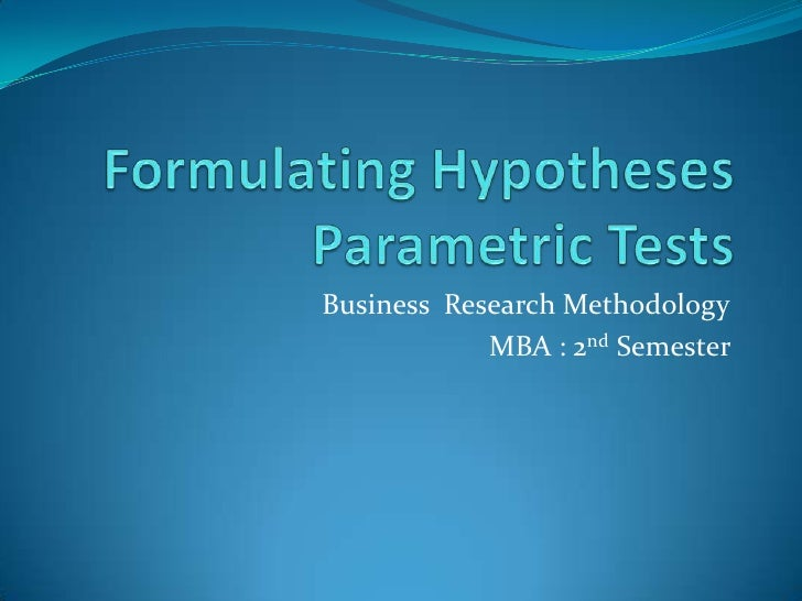 Formulating HypothesesParametric Tests<br />Business  Research Methodology<br />MBA : 2nd Semester <br />