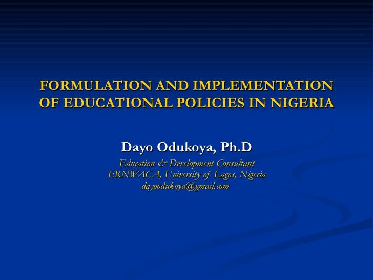 FORMULATION AND IMPLEMENTATION OF EDUCATIONAL POLICIES IN NIGERIA Dayo Odukoya, Ph.D Education & Development Consultant ER...