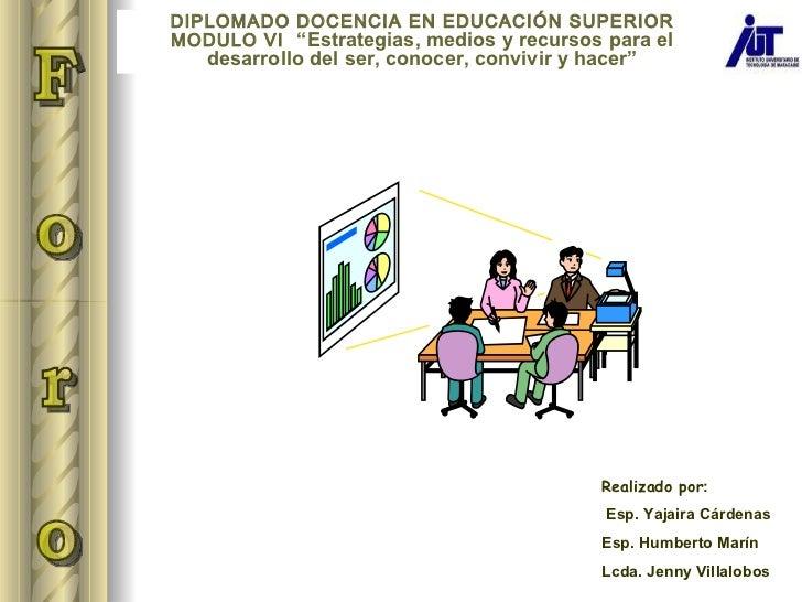 Realizado por : Esp. Yajaira Cárdenas Esp. Humberto Marín Lcda. Jenny Villalobos F o r o  DIPLOMADO DOCENCIA EN EDUCACIÓN ...