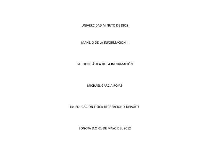 UNIVERCIDAD MINUTO DE DIOS      MANEJO DE LA INFORMACIÓN II    GESTION BÁSICA DE LA INFORMACIÓN          MICHAEL GARCIA RO...