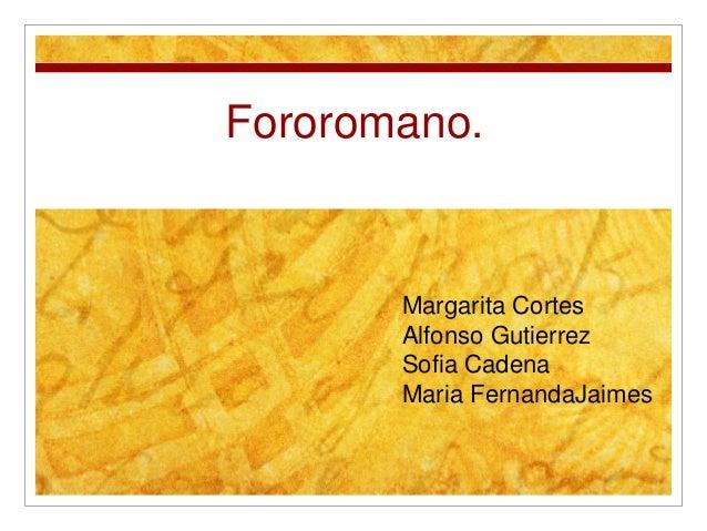 Fororomano. Margarita Cortes Alfonso Gutierrez Sofia Cadena Maria FernandaJaimes