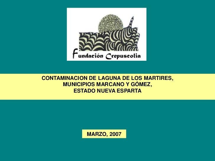 CONTAMINACION DE LAGUNA DE LOS MARTIRES,      MUNICIPIOS MARCANO Y GÓMEZ,         ESTADO NUEVA ESPARTA             MARZO, ...