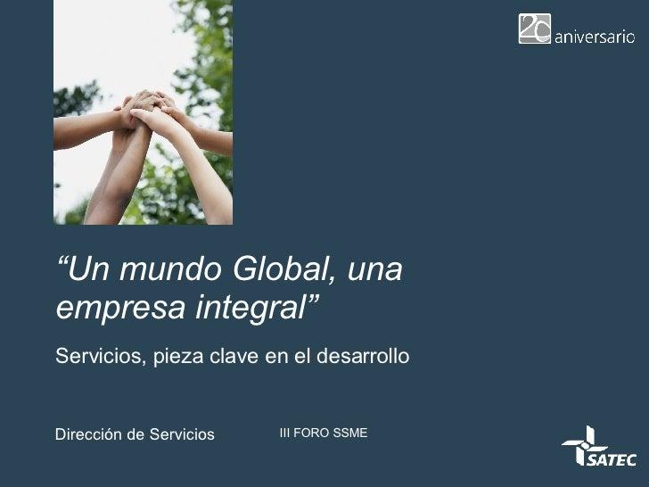 """"""" Un mundo Global, una empresa integral"""" Servicios, pieza clave en el desarrollo Dirección de Servicios III FORO SSME"""