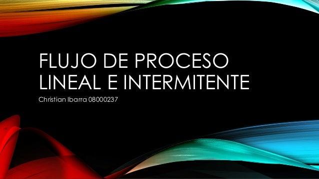 FLUJO DE PROCESO LINEAL E INTERMITENTE Christian Ibarra 08000237