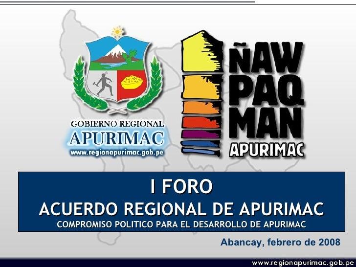 I FORO ACUERDO REGIONAL DE APURIMAC COMPROMISO POLITICO PARA EL DESARROLLO DE APURIMAC Abancay, febrero de 2008