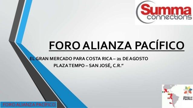 """FORO ALIANZA PACÍFICO """"EL GRAN MERCADO PARA COSTA RICA – 21 DE AGOSTO PLAZATEMPO – SAN JOSÉ, C.R."""" FORO ALIANZA PACÍFICO"""