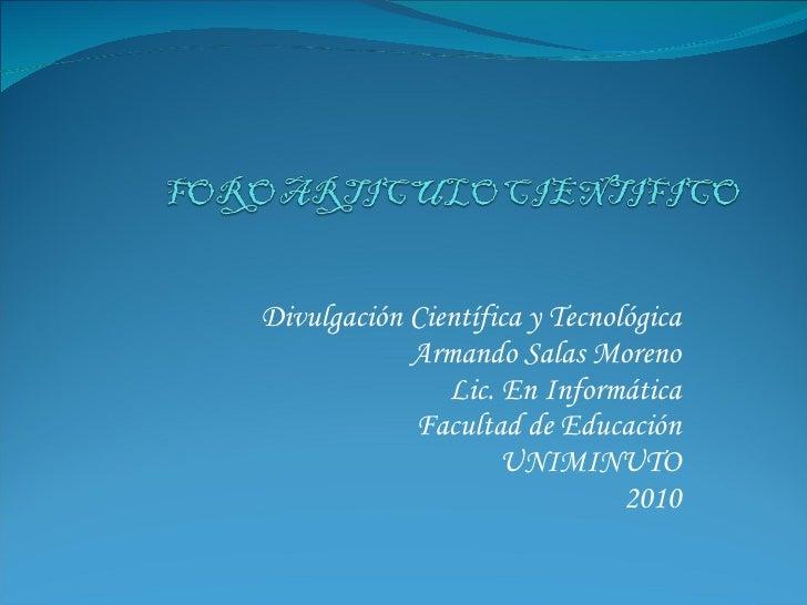 Divulgación Científica y Tecnológica Armando Salas Moreno Lic. En Informática Facultad de Educación UNIMINUTO 2010