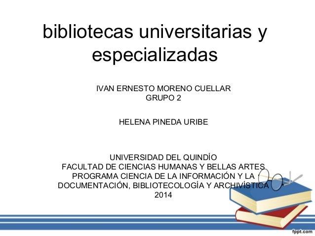 bibliotecas universitarias y especializadas IVAN ERNESTO MORENO CUELLAR GRUPO 2 HELENA PINEDA URIBE  UNIVERSIDAD DEL QUIND...