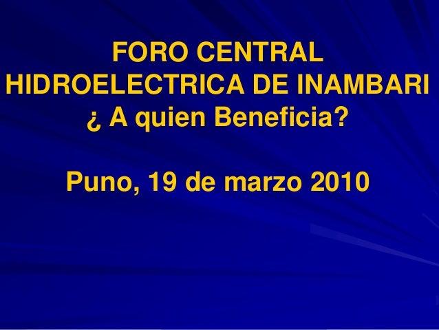 FORO CENTRALHIDROELECTRICA DE INAMBARI¿ A quien Beneficia?Puno, 19 de marzo 2010