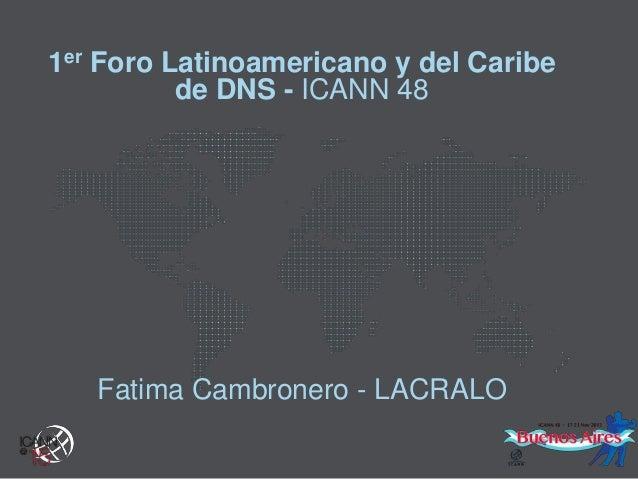 1er Foro Latinoamericano y del Caribe de DNS - ICANN 48  Fatima Cambronero - LACRALO