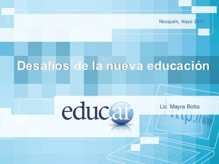 Neuquén, Mayo 2011 Desafíos de la nueva educación  Lic. Mayra Botta