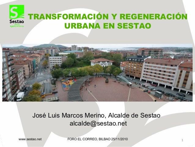 TRANSFORMACIÓN Y REGENERACIÓN URBANA EN SESTAO FORO EL CORREO, BILBAO 25/11/2010www.sestao.net 1 José Luis Marcos Merino, ...