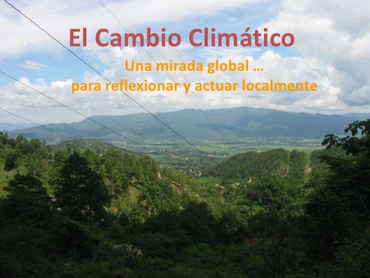 El Cambio Climático<br />Una mirada global …<br />para reflexionar y actuar localmente<br />