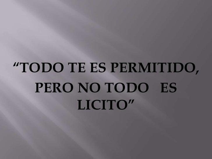 """""""TODO TE ES PERMITIDO,  PERO NO TODO ES       LICITO"""""""