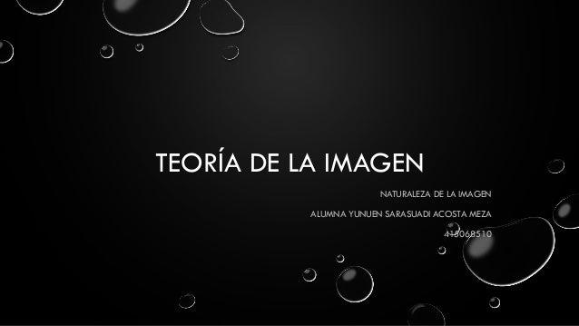 TEORÍA DE LA IMAGEN  NATURALEZA DE LA IMAGEN  ALUMNA YUNUEN SARASUADI ACOSTA MEZA  415068510
