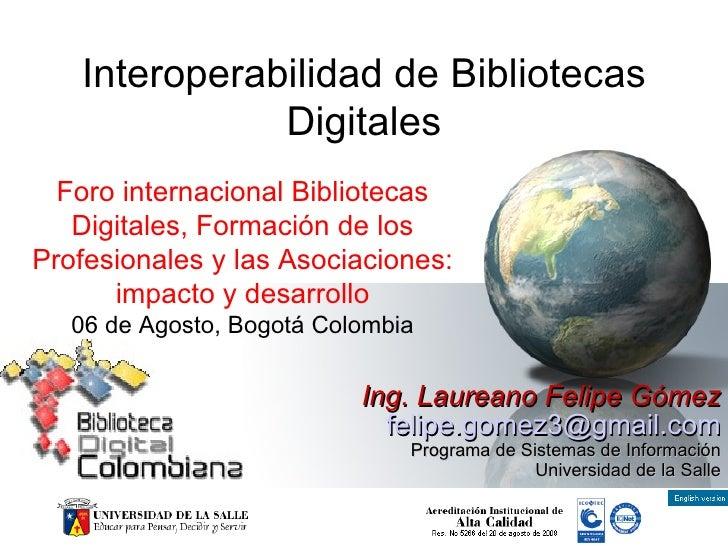 Interoperabilidad de Bibliotecas Digitales Ing. Laureano Felipe Gómez [email_address] Programa de Sistemas de Información ...