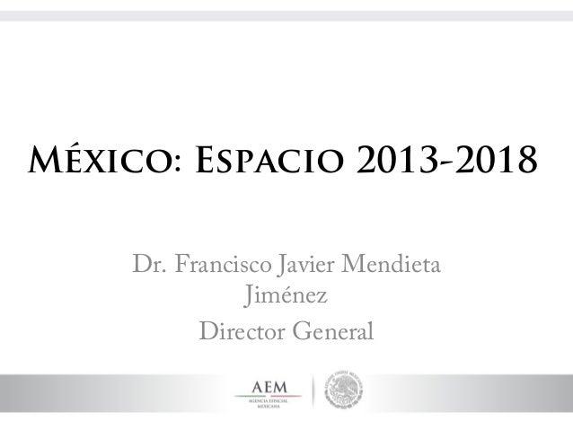 México: Espacio 2013-2018     Dr. Francisco Javier Mendieta                Jiménez           Director General