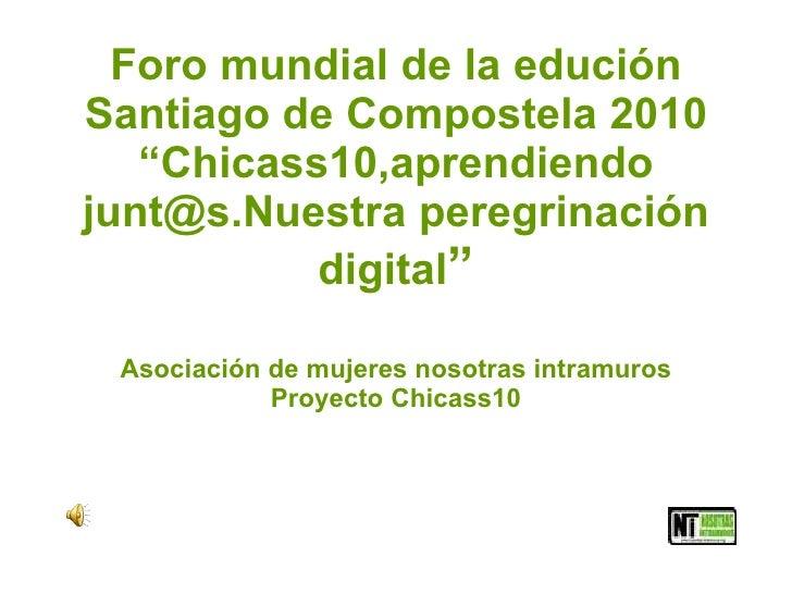 """Foro mundial de la edución Santiago de Compostela 2010 """"Chicass10,aprendiendo junt@s.Nuestra peregrinación digital """" Asoci..."""