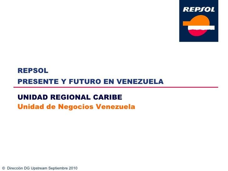 ©  Dirección DG Upstream Septiembre 2010 UNIDAD REGIONAL CARIBE Unidad de Negocios Venezuela REPSOL  PRESENTE Y FUTURO EN ...