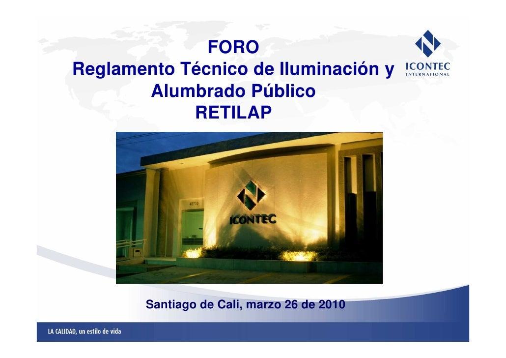 FOROReglamento Técnico de Iluminación y       Alumbrado Público            RETILAP        Santiago de Cali, marzo 26 de 2010