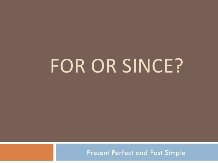 FOR OR SINCE? Present Perfect and Past Simple