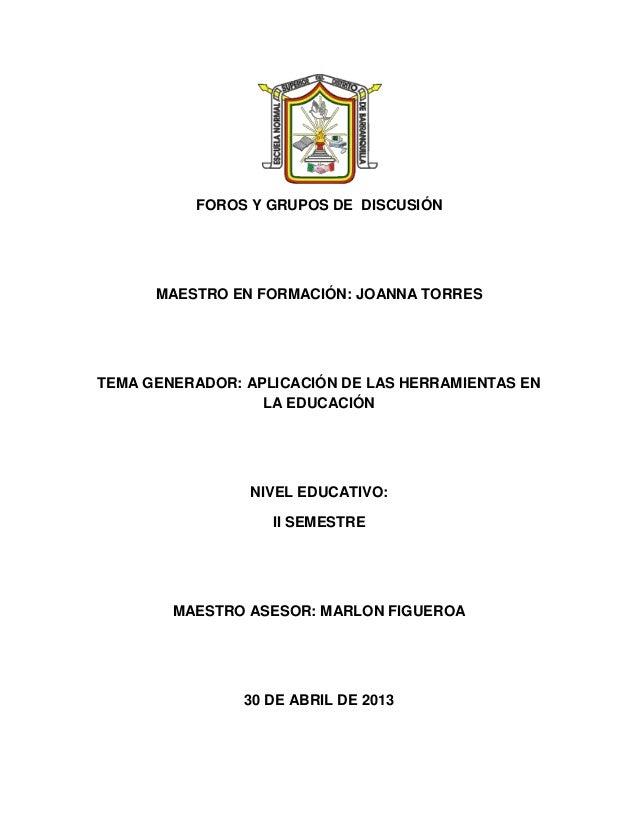 FOROS Y GRUPOS DE DISCUSIÓNMAESTRO EN FORMACIÓN: JOANNA TORRESTEMA GENERADOR: APLICACIÓN DE LAS HERRAMIENTAS ENLA EDUCACIÓ...
