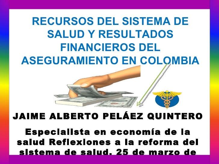 RECURSOS DEL SISTEMA DE    SALUD Y RESULTADOS      FINANCIEROS DEL ASEGURAMIENTO EN COLOMBIAJAIME ALBERTO PELÁEZ QUINTERO ...