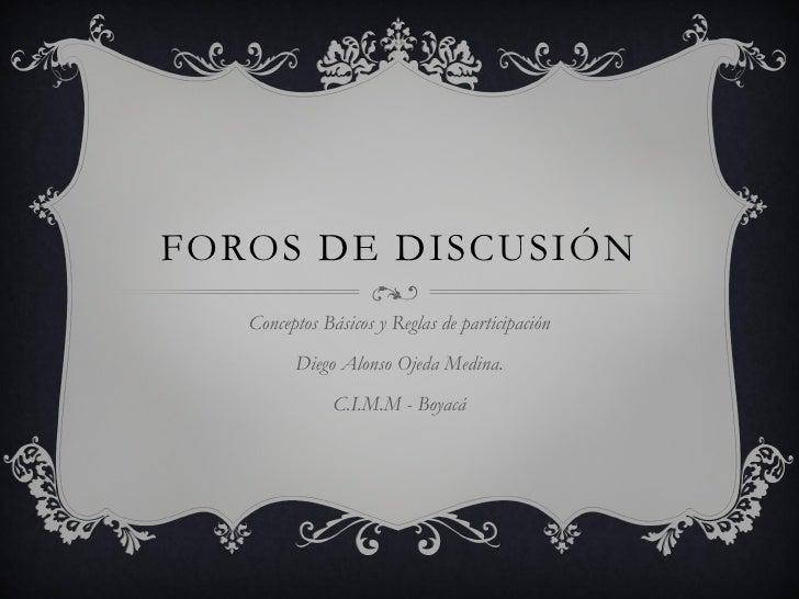 FOROS DE DISCUSIÓN    Conceptos Básicos y Reglas de participación          Diego Alonso Ojeda Medina.                C.I.M...