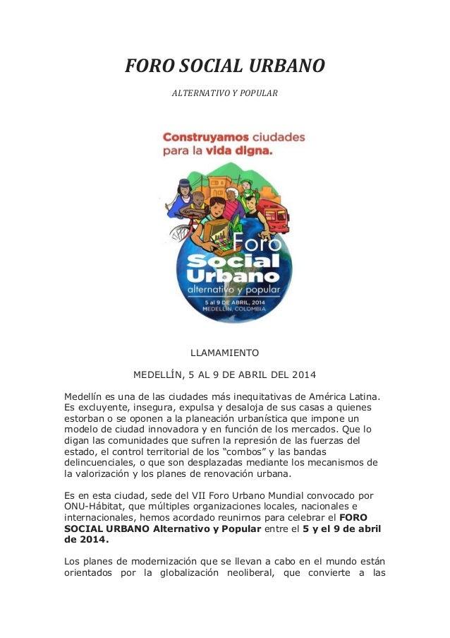 FORO SOCIAL URBANO ALTERNATIVO Y POPULAR  LLAMAMIENTO MEDELLÍN, 5 AL 9 DE ABRIL DEL 2014 Medellín es una de las ciudades m...