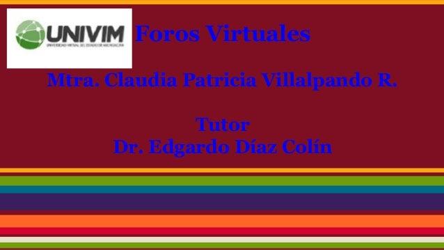 Foros Virtuales Mtra. Claudia Patricia Villalpando R. Tutor Dr. Edgardo Díaz Colín
