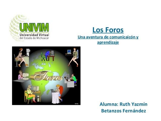 Los Foros Una aventura de comunicaicón y aprendizaje Alumna: Ruth Yazmín Betanzos Fernández