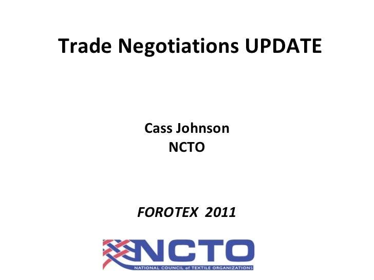 Trade Negotiations UPDATE <ul><li>Cass Johnson </li></ul><ul><li>NCTO </li></ul><ul><li>FOROTEX  2011 </li></ul>