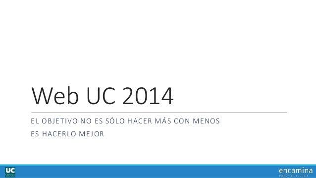 Web UC 2014 EL OBJETIVO NO ES SÓLO HACER MÁS CON MENOS ES HACERLO MEJOR
