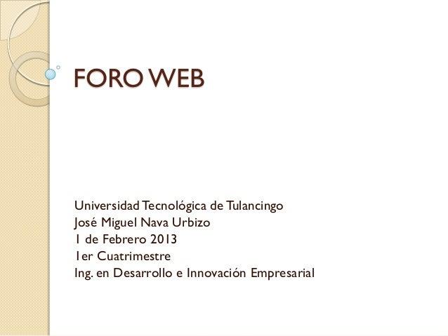 FORO WEBUniversidad Tecnológica de TulancingoJosé Miguel Nava Urbizo1 de Febrero 20131er CuatrimestreIng. en Desarrollo e ...