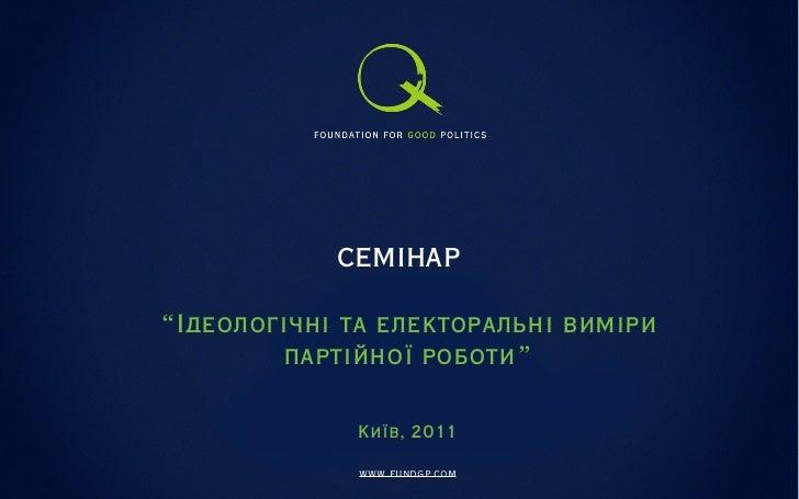 """СЕМІНАР""""Ідеологічні та електоральні виміри        партійної роботи""""              Київ, 2011              www.fundgp.com"""