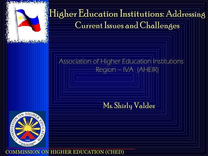 Ms. Shirly Valdez Higher Education Institutions:  Addressing Current Issues and Challenges Association of Higher Education...