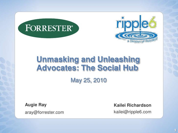 Unmasking and Unleashing Advocates: The Social Hub<br />May 25, 2010<br />Augie Ray<br />aray@forrester.com <br />Kailei R...