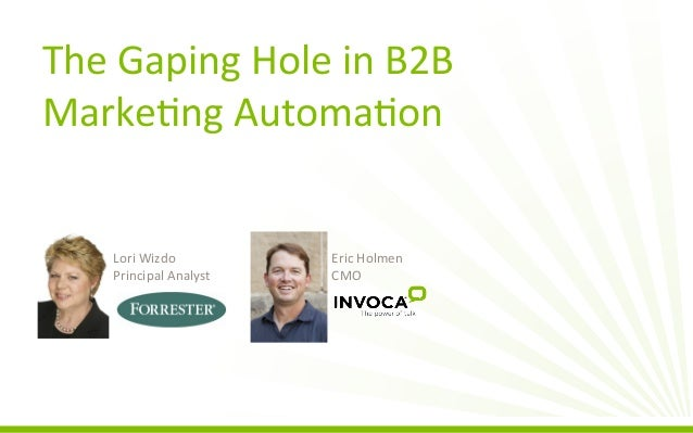 The	   Gaping	   Hole	   in	   B2B	    Marke3ng	   Automa3on	     Lori	   Wizdo	    Principal	   Analyst	     Eric	   Holm...