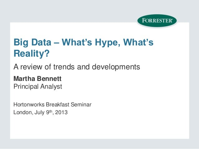 Big Data – What's Hype, What's Reality? Martha Bennett Principal Analyst Hortonworks Breakfast Seminar London, July 9th, 2...