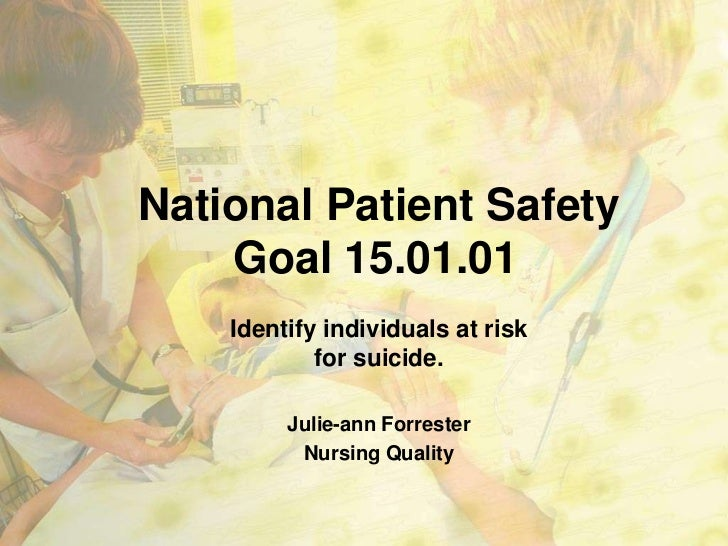 National Patient Safety    Goal 15.01.01    Identify individuals at risk            for suicide.         Julie-ann Forrest...