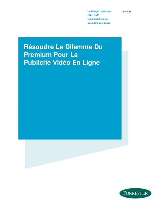 Un Thought Leadership Paper (TLP) élaboré par Forrester Consulting pour Teads Juin 2015 Résoudre Le Dilemme Du Premium Pou...